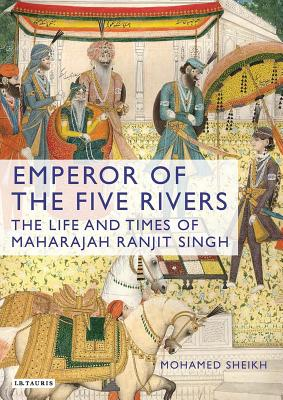 Emperor of the Five Rivers: The Life and Times of Maharajah Ranjit Singh - Sheikh, Mohamed
