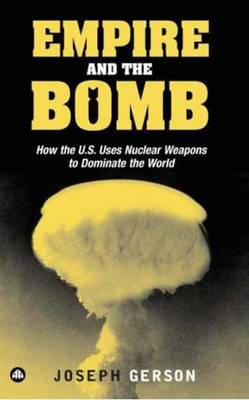 Empire and the Bomb: How the U.S. Uses Nuclear Weapons to Dominate the World - Gerson, Joseph