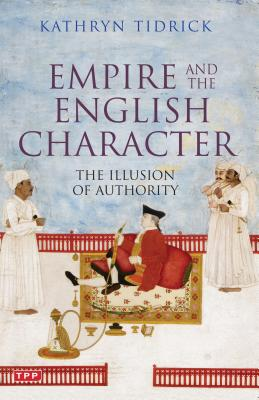 Empire and the English Character: The Illusion of Authority - Tidrick, Kathryn