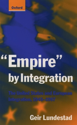 Empire by Integration: The United States and European Integration, 1945-1997 - Lundestad, Geir