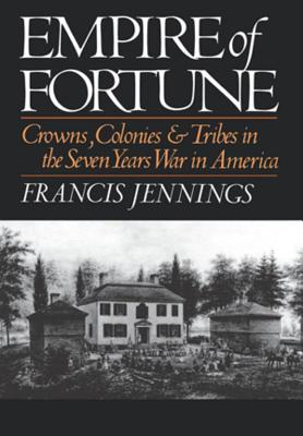 Empire of Fortune: Crowns, Colonies, and Tribes in the Seven Years War in America - Jennings, Francis