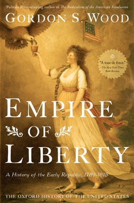 Empire of Liberty: A History of the Early Republic, 1789-1815 - Wood, Gordon S