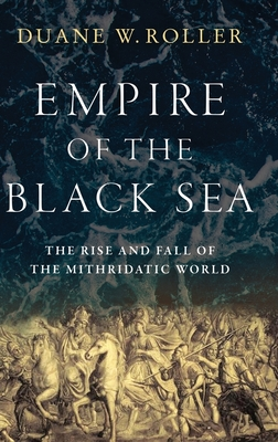 Empire of the Black Sea: The Rise and Fall of the Mithridatic World - Roller, Duane W