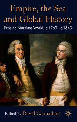 Empire, the Sea and Global History: Britain's Maritime World, C.1760-C.1840 - Cannadine, D (Editor)
