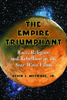 Empire Triumphant: Race, Religion and Rebellion in the Star Wars Films - Wetmore, Kevin J