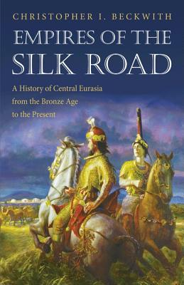 Empires of the Silk Road: A History of Central Eurasia from the Bronze Age to the Present - Beckwith, Christopher I