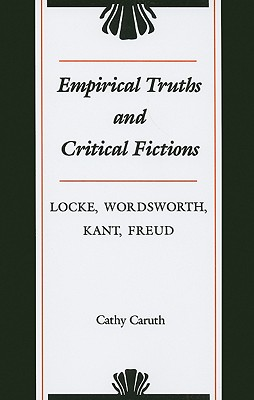 Empirical Truths and Critical Fictions: Locke, Wordsworth, Kant, Freud - Caruth, Cathy, Professor