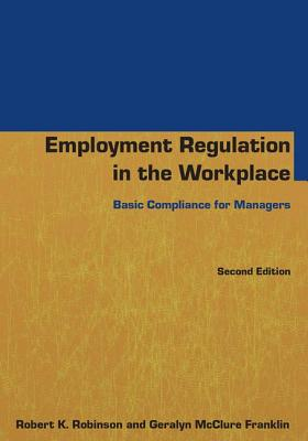 Employment Regulation in the Workplace: Basic Compliance for Managers - Robinson, Robert K., and Franklin, Geralyn McClure