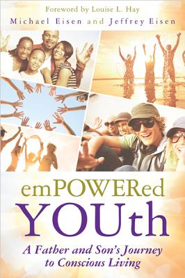 Empowered Youth: A Father and Son's Journey to Conscious Living - Eisen, Michael, and Eisen, Jeffrey, and Hay, Louise L (Foreword by)