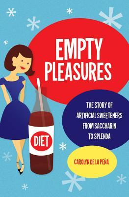 Empty Pleasures: The Story of Artificial Sweeteners from Saccharin to Splenda - De La Pena, Carolyn