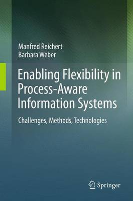 Enabling Flexibility in Process-Aware Information Systems: Challenges, Methods, Technologies - Reichert, Manfred, and Weber, Barbara, Dr., M.S.