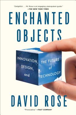 Enchanted Objects: Innovation, Design, and the Future of Technology - Rose, David