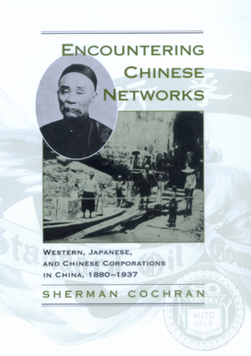 Encountering Chinese Networks: Western, Japanese, and Chinese Corporations in China, 1880-1937 - Cochran, Sherman