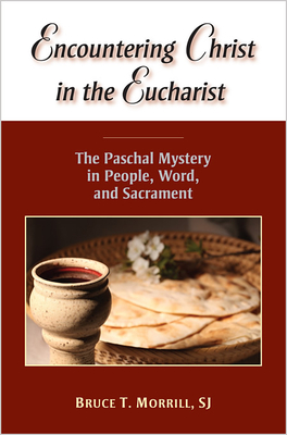 Encountering Christ in the Eucharist: The Paschal Mystery in People, Word, and Sacrament - Morrill, Bruce T, S.J.