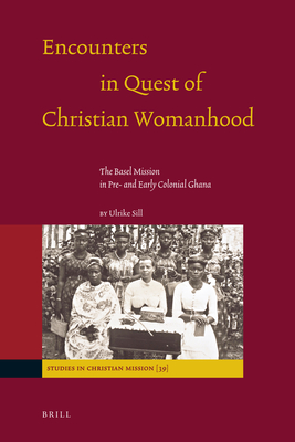 Encounters in Quest of Christian Womanhood: The Basel Mission in Pre- And Early Colonial Ghana - Sill, Ulrike