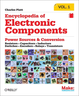 Encyclopedia of Electronic Components Volume 1: Resistors, Capacitors, Inductors, Switches, Encoders, Relays, Transistors - Platt, Charles