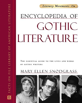 Encyclopedia of Gothic Literature: The Essential Guide to the Lives and Works of Gothic Writers - Snodgrass, Mary Ellen, M.A.