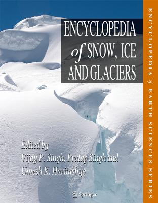 Encyclopedia of Snow, Ice and Glaciers - Singh, Vijay P. (Editor), and Singh, Pratap (Editor), and Haritashya, Umesh Kumar (Editor)