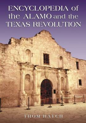 Encyclopedia of the Alamo and the Texas Revolution - Hatch, Thom