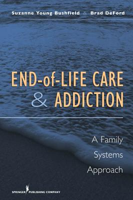 End-Of-Life Care and Addiction: A Family Systems Approach - Bushfield, Suzanne Young, and Deford, Brad, Dr.
