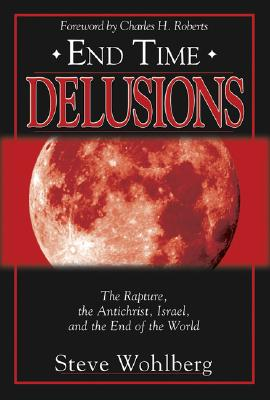 End Time Delusions: The Rapture, the Antichrist, Israel, and the End of the World - Wohlberg, Steve
