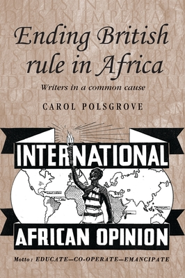 Ending British Rule in Africa: Writers in a Common Cause - Polsgrove, Carol