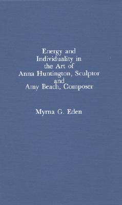 Energy and Individuality in the Art of Anna Huntington, Sculptor, and Amy Beach - Eden, Myrna G