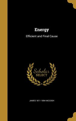 Energy: Efficient and Final Cause - McCosh, James 1811-1894