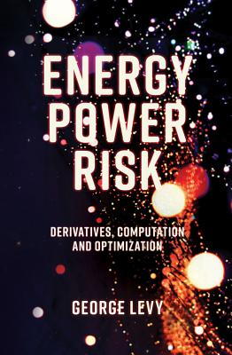 Energy Power Risk: Derivatives, Computation and Optimization - Levy, George