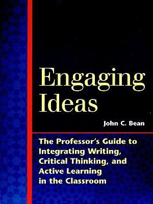Engaging Ideas: The Professor's Guide to Integrating Writing, Critical Thinking, and Active Learning in the Classroom - Bean, John C