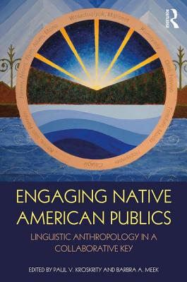 Engaging Native American Publics: Linguistic Anthropology in a Collaborative Key - Kroskrity, Paul V. (Editor), and Meek, Barbra A. (Editor), and Nevins, M. Eleanor (Editor)