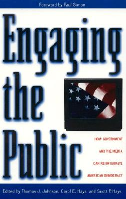 Engaging the Public: How Government and the Media Can Reinvigorate American Democracy - Simon, Paul, and Johnson, Thomas J (Editor), and Hays, Carol E (Editor)