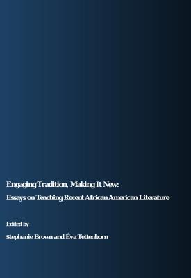 Engaging Tradition, Making It New: Essays on Teaching Recent African American Literature - Brown, Stephanie (Editor), and Tettenborn, Eva (Editor)