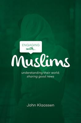 Engaging with Muslims: Understanding Their World; Sharing Good News - Klaassen, John