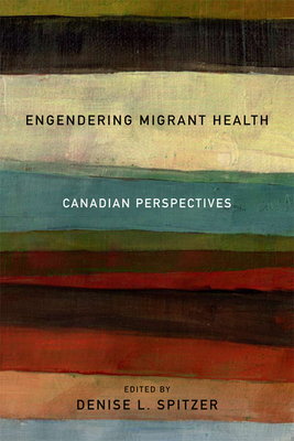 Engendering Migrant Health: Canadian Perspectives - Spitzer, Denise L.