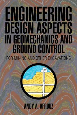Engineering Design Aspects in Geomechanics and Ground Control: For Mining and Other Excavations - Afrouz, Andy a