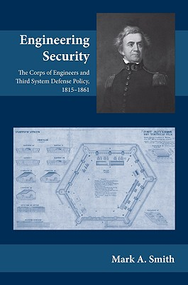 Engineering Security: The Corps of Engineers and Third System Defense Policy, 1815-1861 - Smith, Mark A