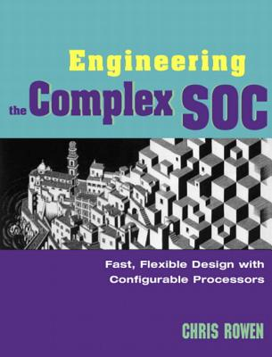 Engineering the Complex Soc: Fast, Flexible Design with Configurable Processors - Rowen, Chris