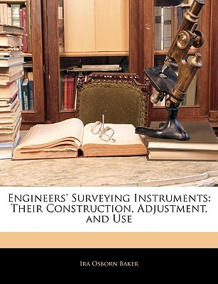 Engineers' Surveying Instruments: Their Construction, Adjustment, and Use - Baker, Ira Osborn