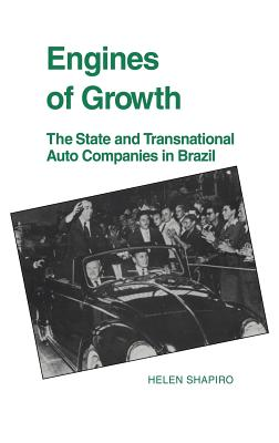 Engines of Growth: The State and Transnational Auto Companies in Brazil - Shapiro, Helen