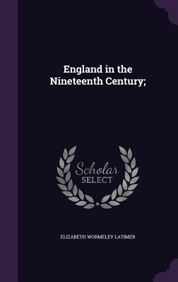 England in the Nineteenth Century; - Latimer, Elizabeth Wormeley