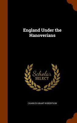 England Under the Hanoverians - Robertson, Charles Grant