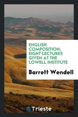 English Composition; Eight Lectures Given at the Lowell Institute - Wendell, Barrett
