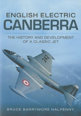 English Electric Canberra: The History and Development of a Classic Jet - Halpenny, Bruce Barrymore