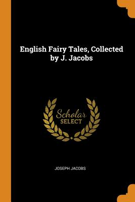 English Fairy Tales, Collected by J. Jacobs - Jacobs, Joseph