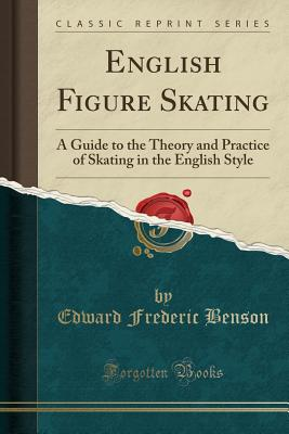 English Figure Skating: A Guide to the Theory and Practice of Skating in the English Style (Classic Reprint) - Benson, Edward Frederic