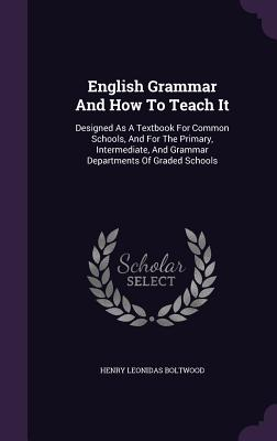 English Grammar and How to Teach It: Designed as a Textbook for Common Schools, and for the Primary, Intermediate, and Grammar Departments of Graded Schools - Boltwood, Henry Leonidas