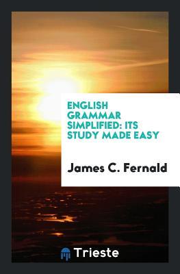 English Grammar Simplified: Its Study Made Easy - Fernald, James C
