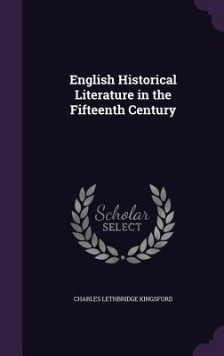 English Historical Literature in the Fifteenth Century - Kingsford, Charles Lethbridge