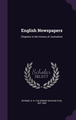 English Newspapers: Chapters in the History of Journalism - Bourne, H R Fox (Henry Richard Fox) 1 (Creator)